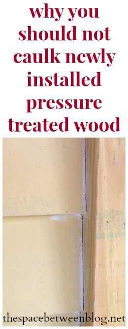 why you should not caulk new installed pressure treated lumber